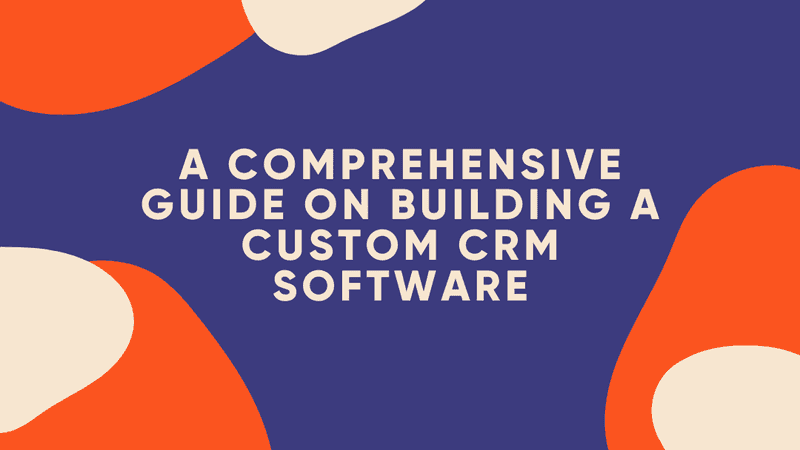 A Comprehensive Guide On Building A Custom CRM Software